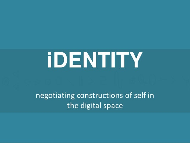 iDENTITY negotiating constructions of self in the digital space