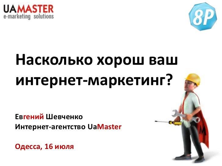 Насколько хорош ваш интернет-маркетинг?<br />ЕвгенийШевченко<br />Интернет-агентствоUaMaster<br />Одесса, 16 июля<br />
