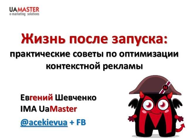 Жизнь после запуска: практические советы по оптимизации контекстной рекламы Евгений Шевченко IMA UaMaster @acekievua + FB