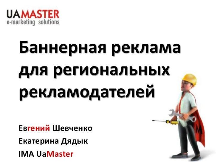 Баннерная рекламадля региональныхрекламодателейЕвгений ШевченкоЕкатерина ДядыкIMA UaMaster