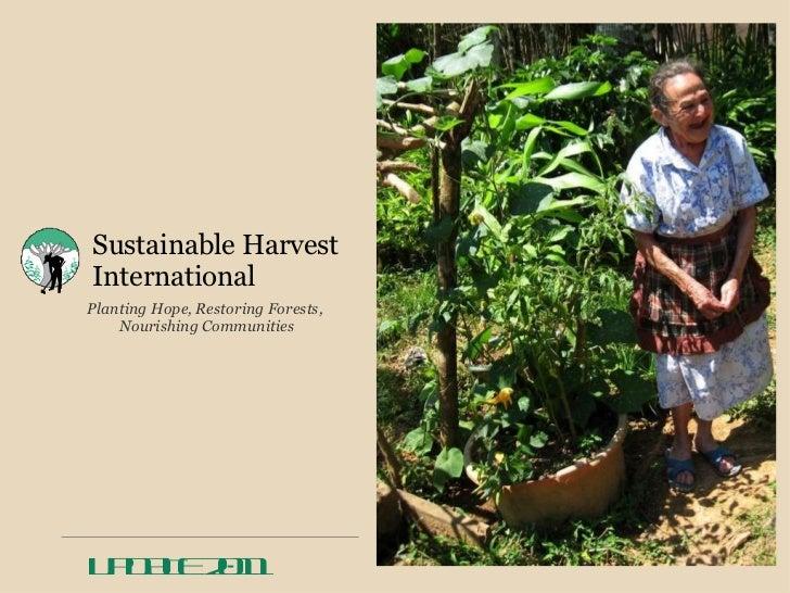 Sustainable Harvest International <ul><li>Planting Hope, Restoring Forests,  </li></ul><ul><li>Nourishing Communities </li...
