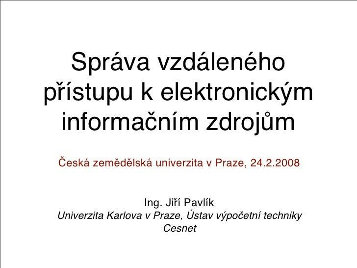 Správa vzdáleného přístupu k elektronickým   informačním zdrojům  Česká zemědělská univerzita v Praze, 24.2.2008          ...
