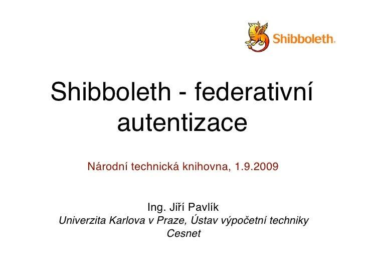 Shibboleth - federativní      autentizace       Národní technická knihovna, 1.9.2009                     Ing. Jiří Pavlík ...
