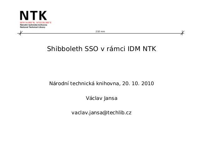 210 mm Shibboleth SSO v rámci IDM NTK Národní technická knihovna, 20. 10. 2010 Václav Jansa vaclav.jansa@techlib.cz