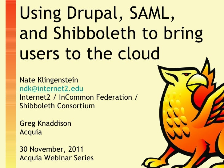 Using Drupal, SAML, and Shibboleth to bring users to the cloud <ul><li>Nate Klingenstein </li></ul><ul><li>[email_address]...