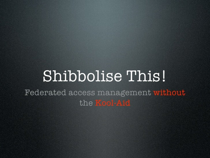 Shibbolise This! Federated access management without             the Kool-Aid