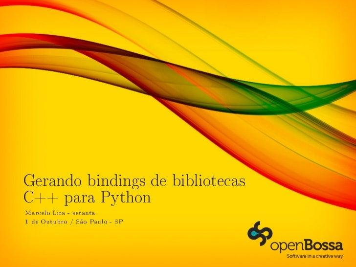 Gerando bindings de bibliotecasC++ para PythonMarcelo Lira - setanta1 de Outubro / São Paulo - SP