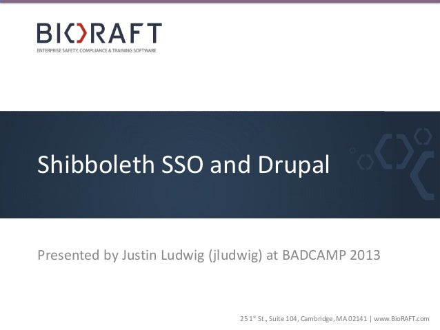 Shibboleth SSO and Drupal  Presented by Justin Ludwig (jludwig) at BADCAMP 2013  25 1st St., Suite 104, Cambridge, MA 0214...