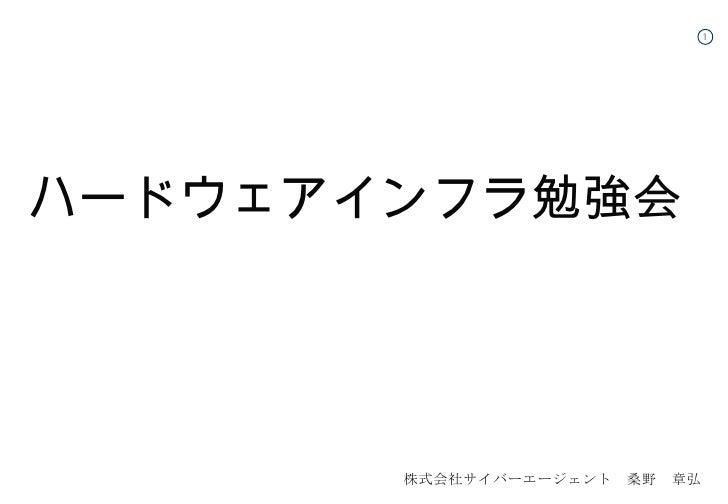 <ul><li>ハードウェアインフラ勉強会 </li></ul>株式会社サイバーエージェント 桑野 章弘