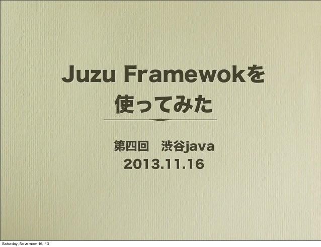 Juzu Framewokを 使ってみた 第四回渋谷java 2013.11.16  Saturday, November 16, 13