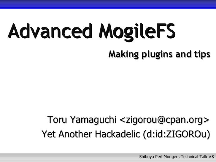 Advanced MogileFS Making plugins and tips Toru Yamaguchi Yet Another Hackadelic (d:id:ZIGOROu) <zigorou@cpan.org>