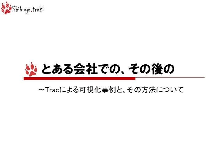 とある会社での、その後の~Tracによる可視化事例と、その方法について(Shibuya.trac#11)