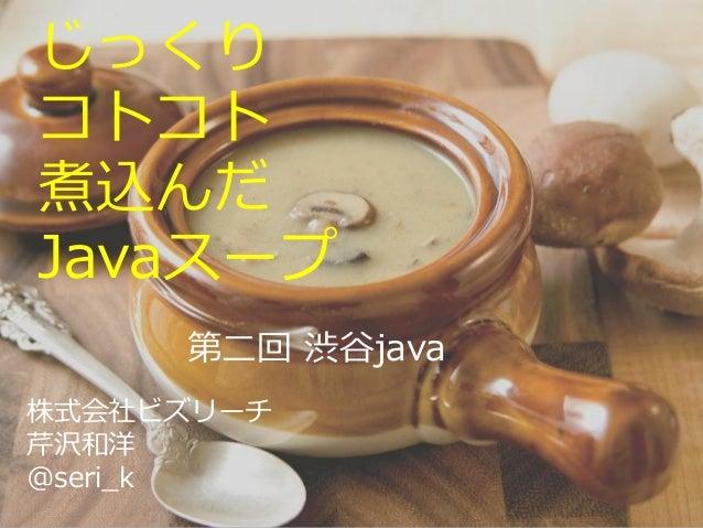 じっくり コトコト 煮込んだ Javaスープ 株式会社ビズリーチ 芹沢和洋 @seri_k 第二回 渋谷java