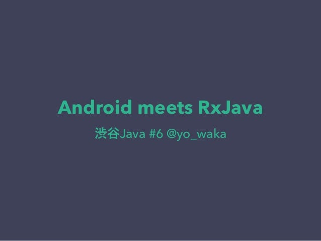 Android meets RxJava 渋谷Java #6 @yo_waka