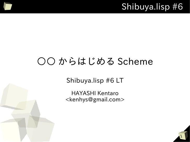 Shibuya.lisp #6○○ からはじめる Scheme    Shibuya.lisp #6 LT     HAYASHI Kentaro   <kenhys@gmail.com>                            ...