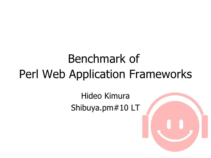 Benchmark of  Perl Web Application Frameworks   Hideo Kimura Shibuya.pm#10 LT