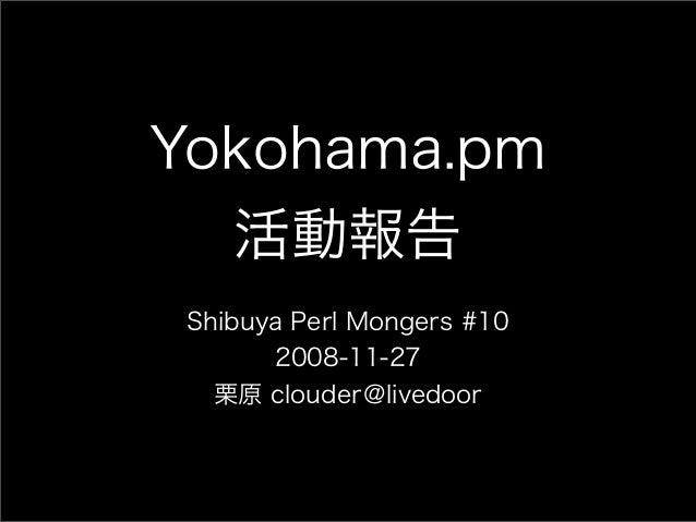 Yokohama.pm 活動報告 Shibuya Perl Mongers #10 2008-11-27 栗原 clouder@livedoor
