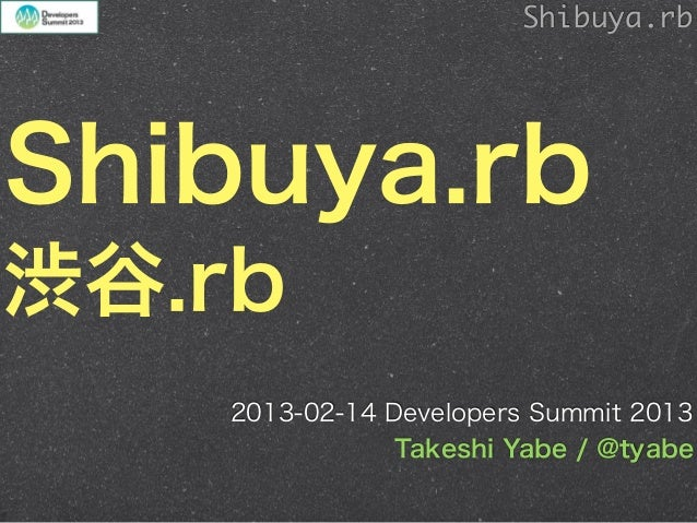 Shibuya.rbShibuya.rb渋谷.rb    2013-02-14 Developers Summit 2013                Takeshi Yabe / @tyabe