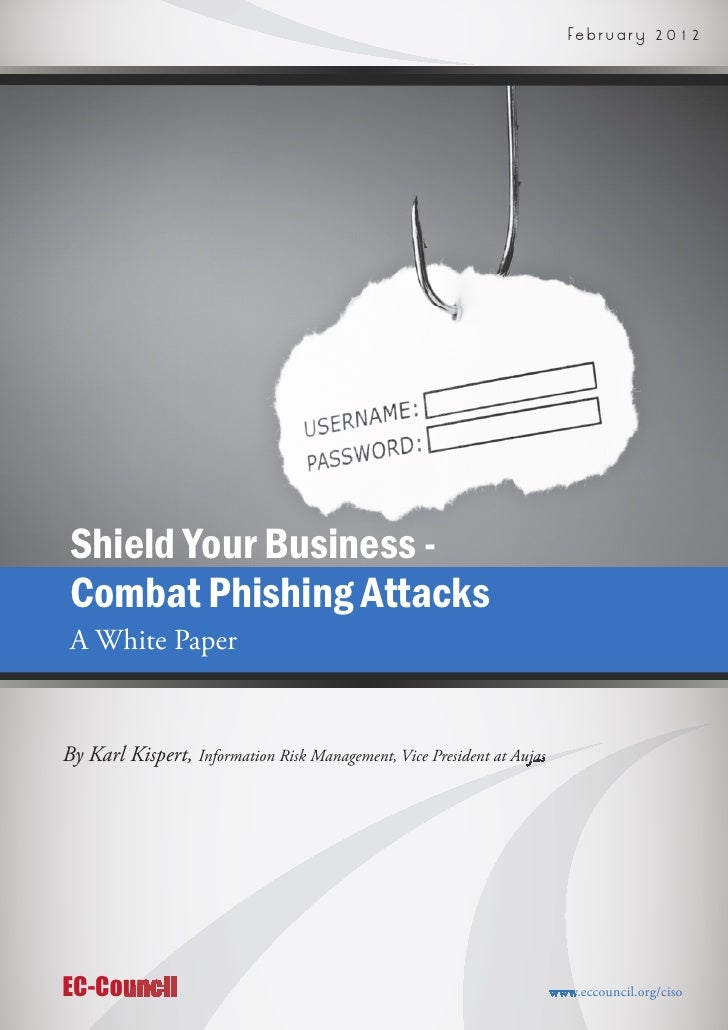 F e b r u a r y   2 0 1 2 Shield Your Business - Combat Phishing Attacks A White PaperBy Karl Kispert, Information Risk M...