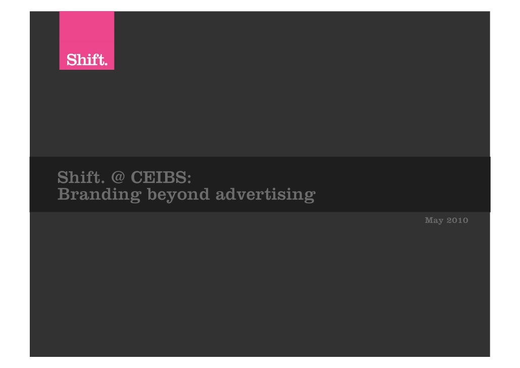 Shift. @ CEIBS: Branding beyond advertising                               May 2010