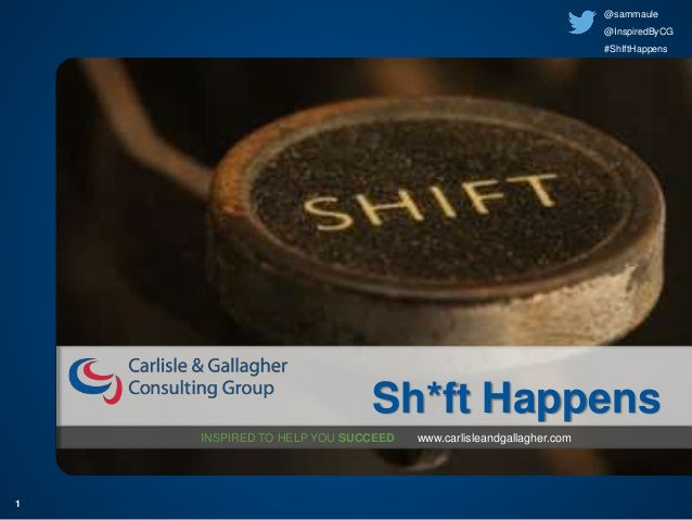 1 INSPIRED TO HELP YOU SUCCEED www.carlisleandgallagher.com Sh*ft Happens @sammaule @InspiredByCG #ShIftHappens
