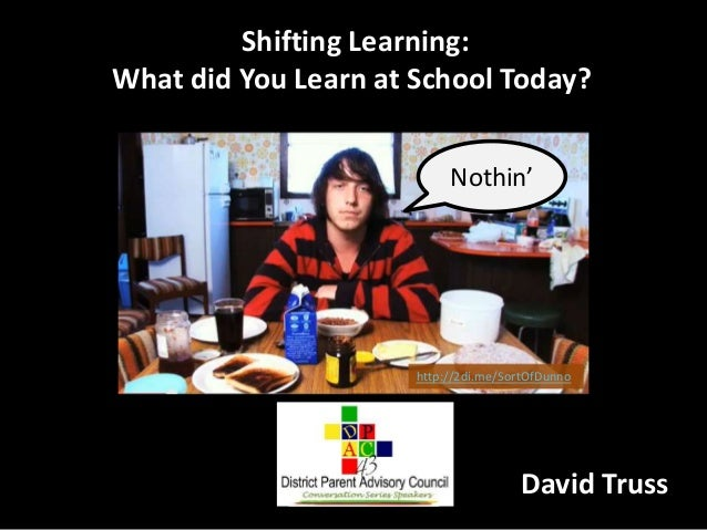 Shifting Learning: What did You Learn at School Today? Nothin'  http://2di.me/SortOfDunno  David Truss