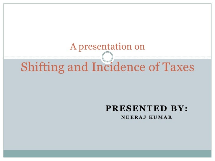 A presentation onShifting and Incidence of Taxes                PRESENTED BY:                   NEERAJ KUMAR