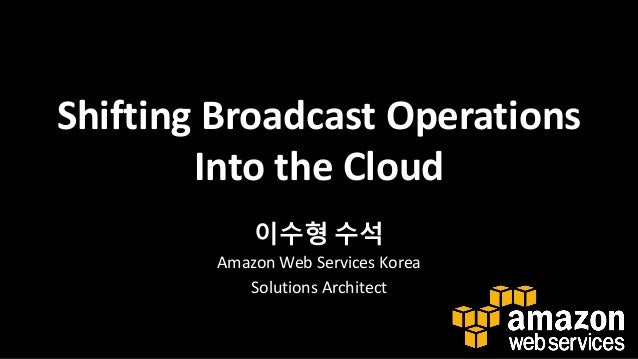 Shifting Broadcast Operations Into the Cloud 이수형 수석 Amazon Web Services Korea Solutions Architect