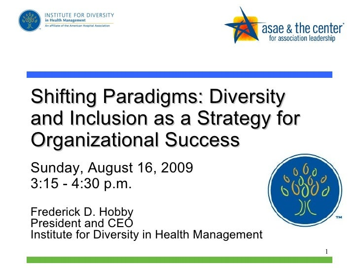 Shifting Paradigms: Diversity and Inclusion as a Strategy for Organizational Success  Sunday, August 16, 2009  3:15 - 4:30...