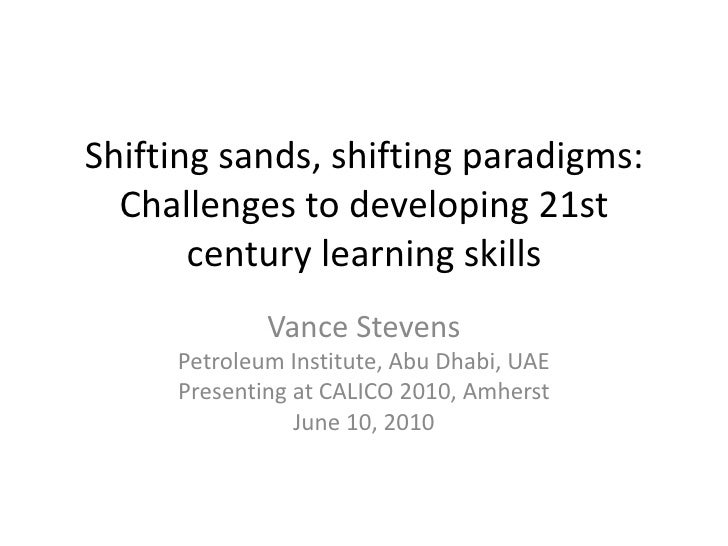 Shifting sands, shifting paradigms: Challenges to developing 21st century learning skills <br />Vance Stevens<br />Petrole...