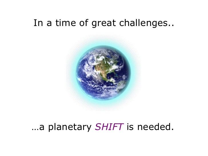 In a time of great challenges.. … a planetary  SHIFT   is needed.