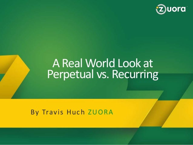 A Real World Look at Perpetual vs. Recurring Why Zuora  Zuora Provides a BluePrint to Succeed in the Subscription Economy!...