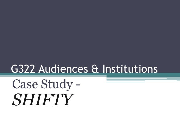 G322 Audiences & Institutions<br />Case Study - SHIFTY<br />