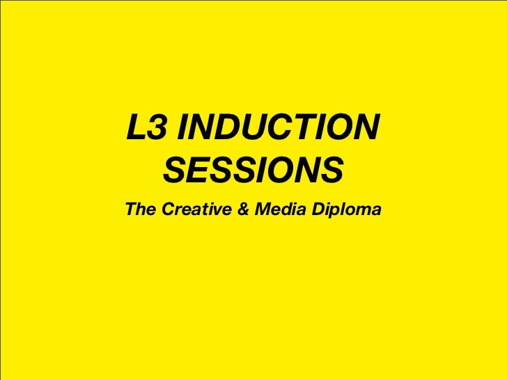 L3 INDUCTION   SESSIONS The Creative & Media Diploma