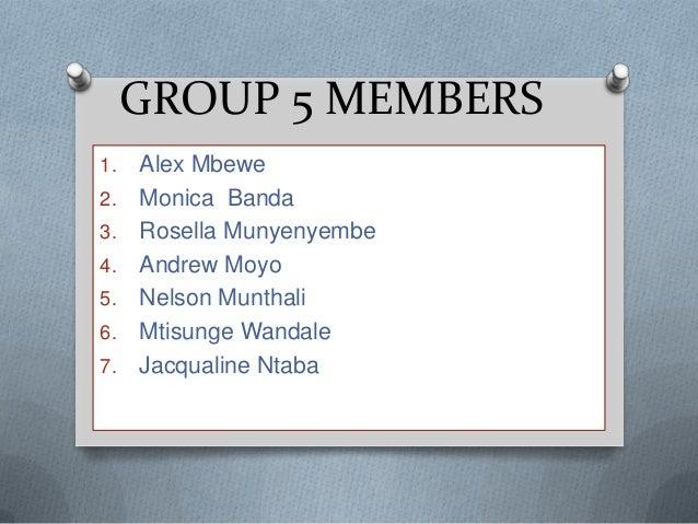 GROUP 5 MEMBERS1.   Alex Mbewe2.   Monica Banda3.   Rosella Munyenyembe4.   Andrew Moyo5.   Nelson Munthali6.   Mtisunge W...