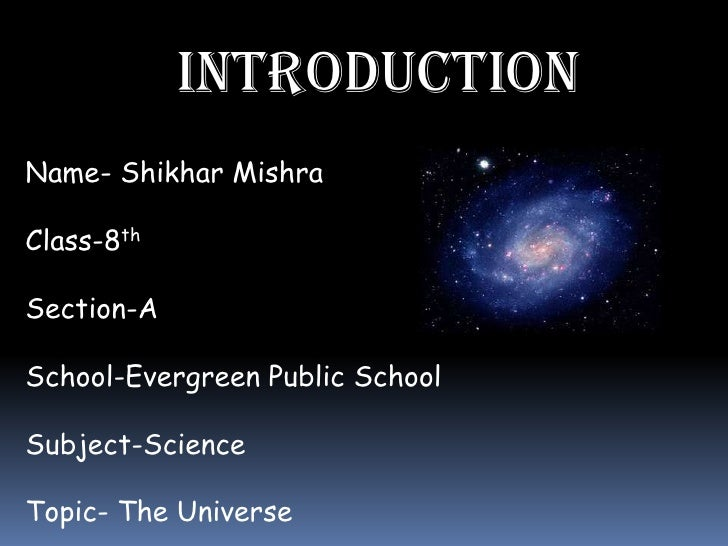 INTRODUCTIONName- Shikhar MishraClass-8thSection-ASchool-Evergreen Public SchoolSubject-ScienceTopic- The Universe