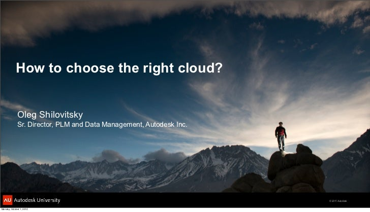 How to choose the right cloud?             Oleg Shilovitsky             Sr. Director, PLM and Data Management, Autodesk In...