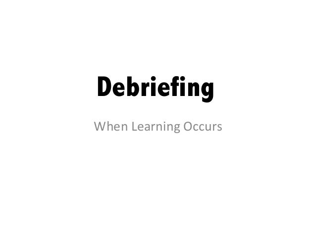Debriefing	When	  Learning	  Occurs