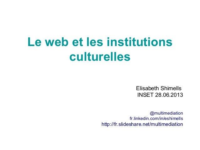 Le web et les institutions culturelles Elisabeth Shimells INSET 28.06.2013 @multimediation fr.linkedin.com/in/eshimells ht...