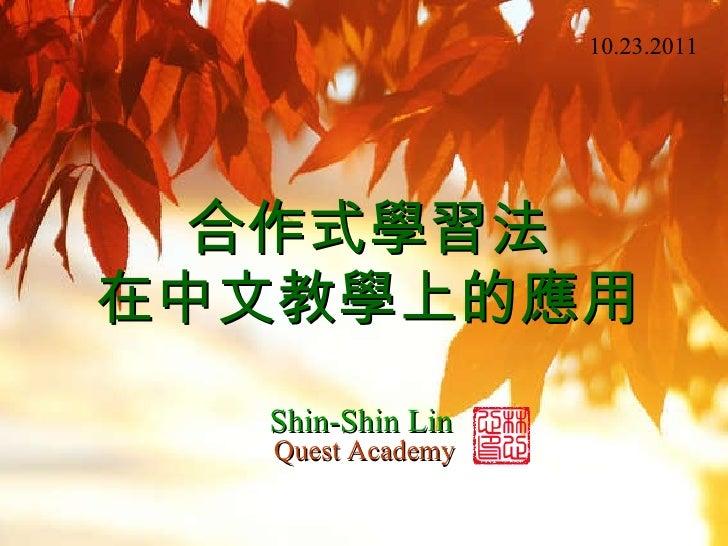 合作式學習法 在中文教學上的應用 Shin-Shin Lin Quest Academy 10.23.2011