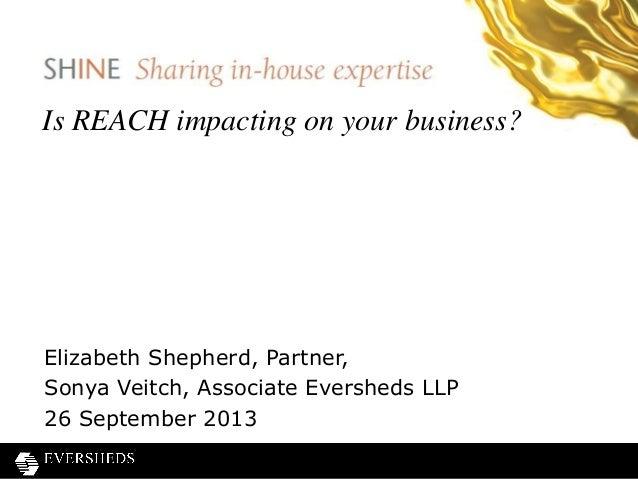 Is REACH impacting on your business? Elizabeth Shepherd, Partner, Sonya Veitch, Associate Eversheds LLP 26 September 2013