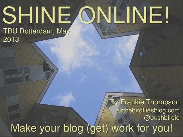 SHINE ONLINE!Make your blog (get) work for you!TBU Rotterdam, May2013By Frankie Thompsonasthebirdfliesblog.com@bushbirdie
