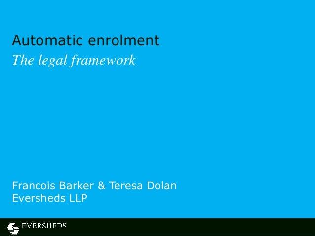 Automatic enrolmentThe legal frameworkFrancois Barker & Teresa DolanEversheds LLP