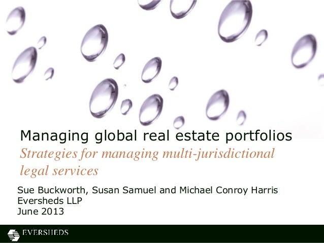 Sue Buckworth, Susan Samuel and Michael Conroy Harris Eversheds LLP June 2013 Managing global real estate portfolios Strat...