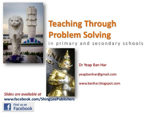 Teaching Through Problem Solving in primary and secondary schools  Dr Yeap Ban Har yeapbanhar@gmail.com www.banhar.blogspo...