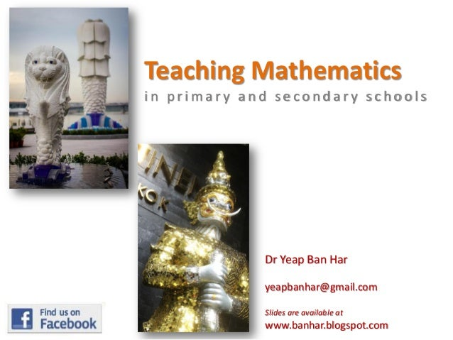 Teaching Mathematics in primary and secondary schools  Dr Yeap Ban Har yeapbanhar@gmail.com Slides are available at  www.b...