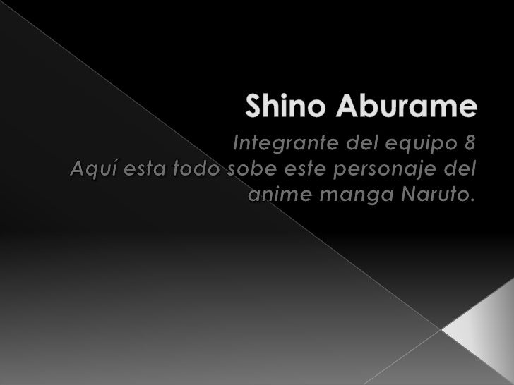 ShinoAburame<br />Integrante del equipo 8<br />Aquí esta todo sobe este personaje del anime manga Naruto.<br />