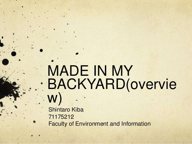 MADE IN MY BACKYARD(overvie w) Shintaro Kiba 71175212 Faculty of Environment and Information