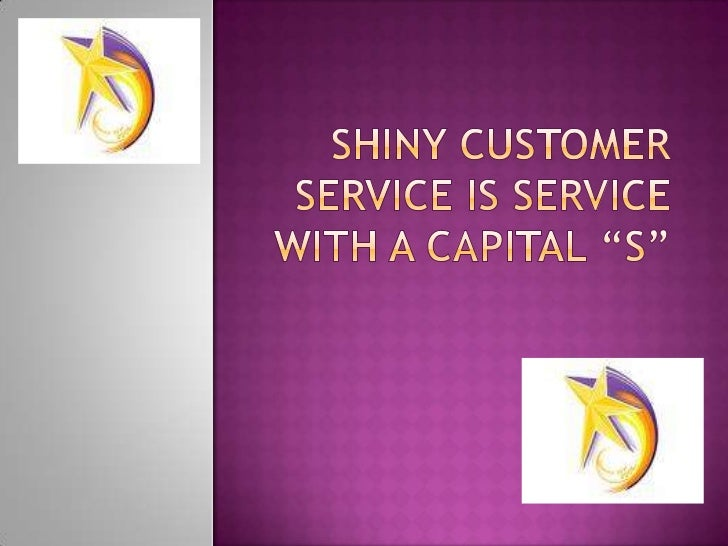 "Shiny customer Service is service with a capital ""S""<br />"