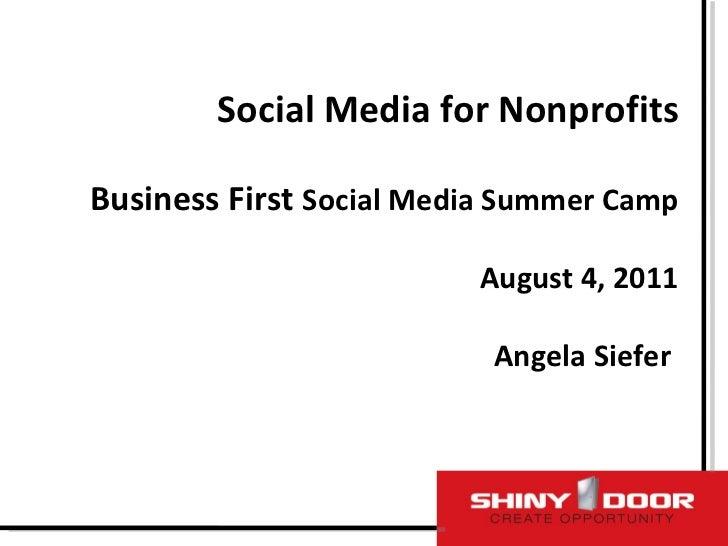 Social Media for Nonprofits Business First  Social Media Summer Camp August 4, 2011  Angela Siefer